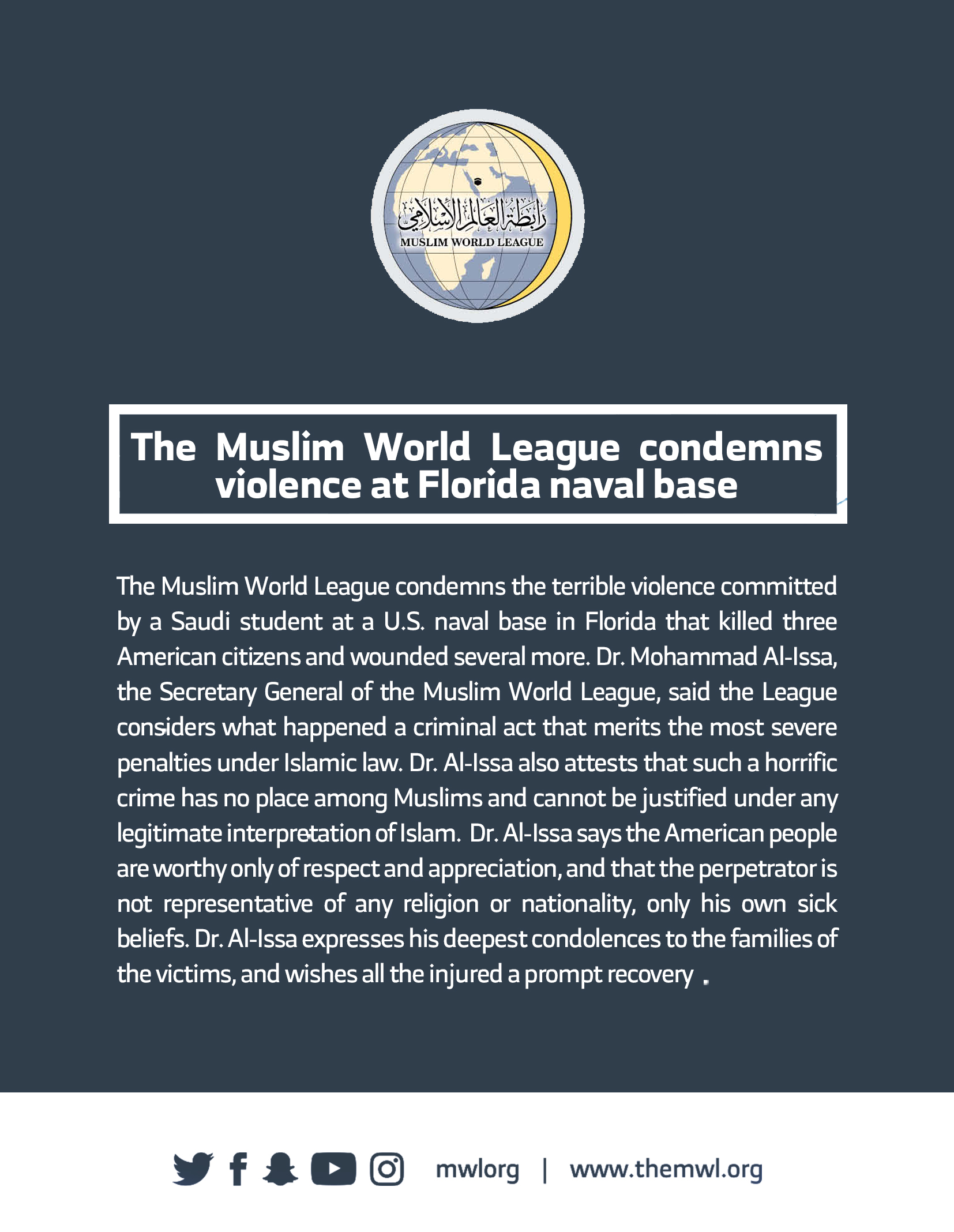 The Muslim World League condemns the terrible violence committed by a Saudi student at a U.S. naval base in Florida that killed three American citizens and wounded several more. Dr. Mohammad Al-Issa, the Secretary General of the Muslim World League, said the League considers what happened a criminal act that merits the most severe penalties under Islamic law. Dr. Al-Issa also attests that such a horrific crime has no place among Muslims and cannot be justified under any legitimate interpretation of Islam.
